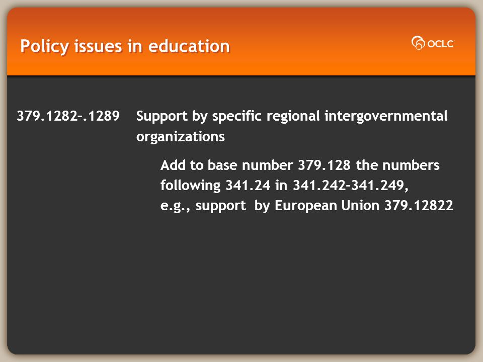 Policy issues in education 379.1282–.1289 Support by specific regional intergovernmental organizations Add to base number 379.128 the numbers following 341.24 in 341.242-341.249, e.g., support by European Union 379.12822