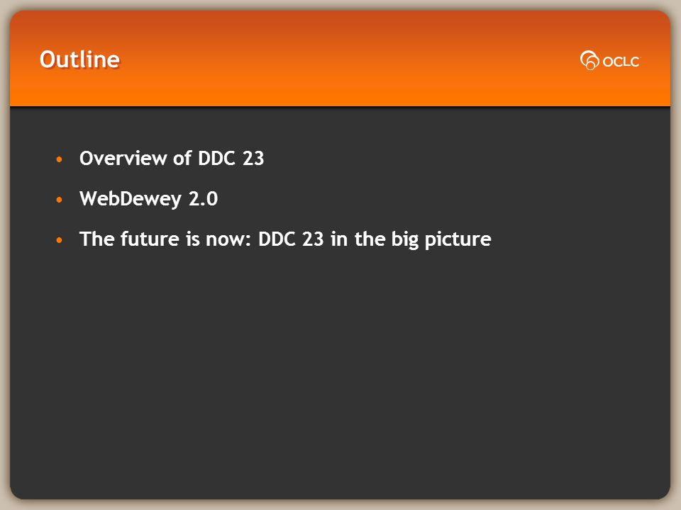 Outline Overview of DDC 23 WebDewey 2.0 The future is now: DDC 23 in the big picture