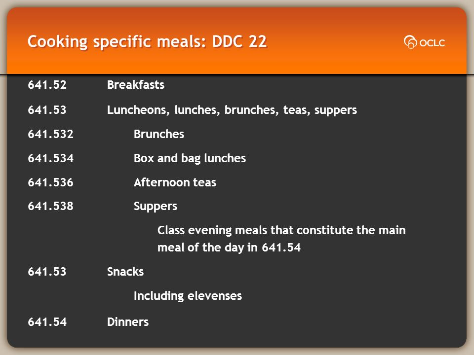 Cooking specific meals: DDC 22 641.52Breakfasts 641.53Luncheons, lunches, brunches, teas, suppers 641.532Brunches 641.534Box and bag lunches 641.536Afternoon teas 641.538Suppers Class evening meals that constitute the main meal of the day in 641.54 641.53Snacks Including elevenses 641.54Dinners