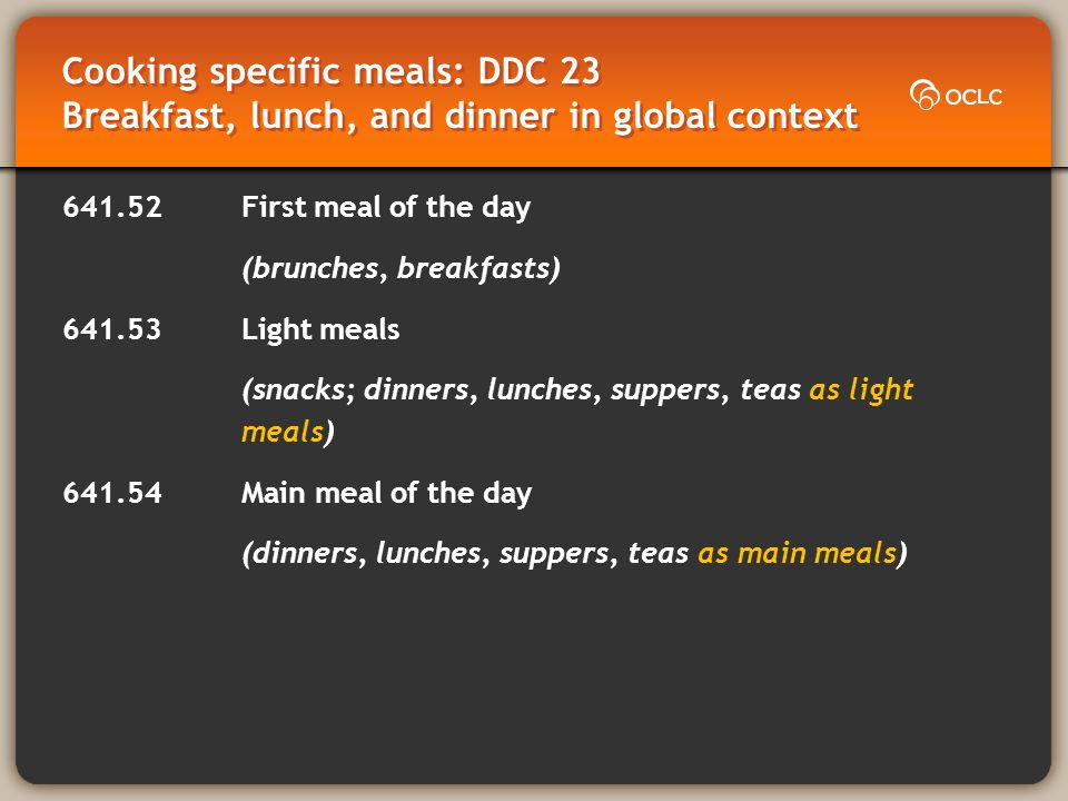 Cooking specific meals: DDC 23 Breakfast, lunch, and dinner in global context 641.52First meal of the day (brunches, breakfasts) 641.53Light meals (snacks; dinners, lunches, suppers, teas as light meals) 641.54Main meal of the day (dinners, lunches, suppers, teas as main meals)