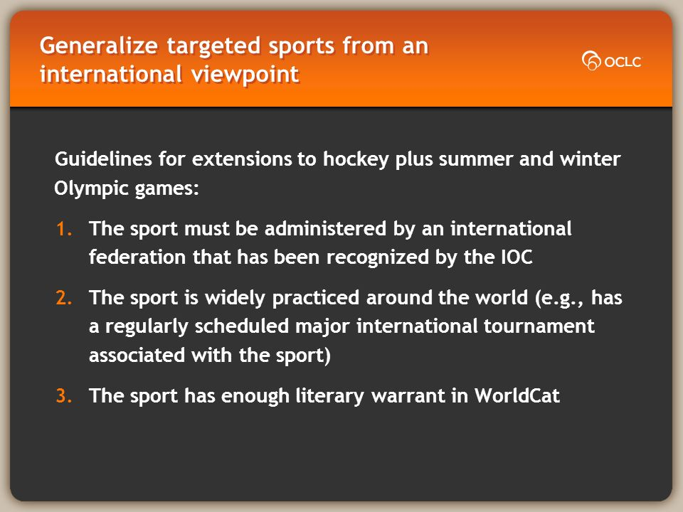 Generalize targeted sports from an international viewpoint Guidelines for extensions to hockey plus summer and winter Olympic games: 1.The sport must be administered by an international federation that has been recognized by the IOC 2.The sport is widely practiced around the world (e.g., has a regularly scheduled major international tournament associated with the sport) 3.The sport has enough literary warrant in WorldCat