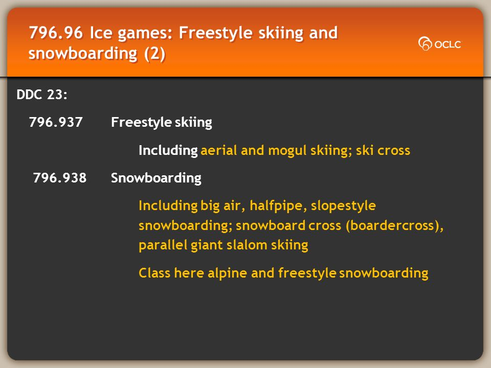 796.96 Ice games: Freestyle skiing and snowboarding (2) DDC 23: 796.937Freestyle skiing Including aerial and mogul skiing; ski cross 796.938Snowboarding Including big air, halfpipe, slopestyle snowboarding; snowboard cross (boardercross), parallel giant slalom skiing Class here alpine and freestyle snowboarding