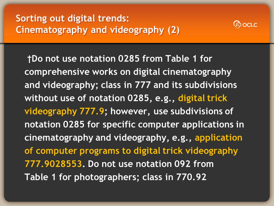 Sorting out digital trends: Cinematography and videography (2) Do not use notation 0285 from Table 1 for comprehensive works on digital cinematography and videography; class in 777 and its subdivisions without use of notation 0285, e.g., digital trick videography 777.9; however, use subdivisions of notation 0285 for specific computer applications in cinematography and videography, e.g., application of computer programs to digital trick videography 777.9028553.