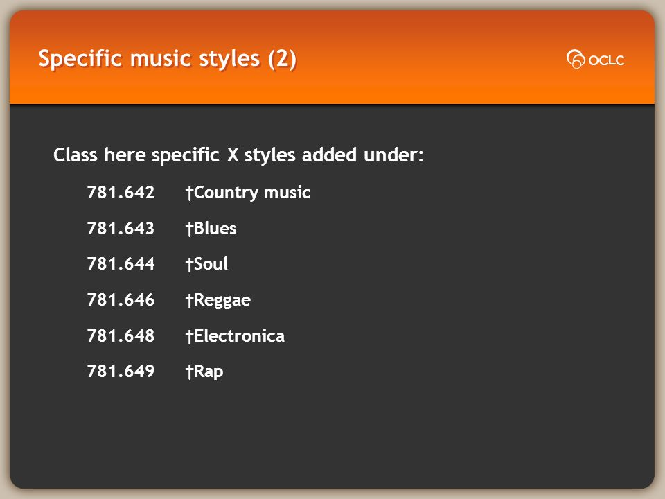 Specific music styles (2) Class here specific X styles added under: 781.642 Country music 781.643 Blues 781.644 Soul 781.646 Reggae 781.648 Electronica 781.649 Rap