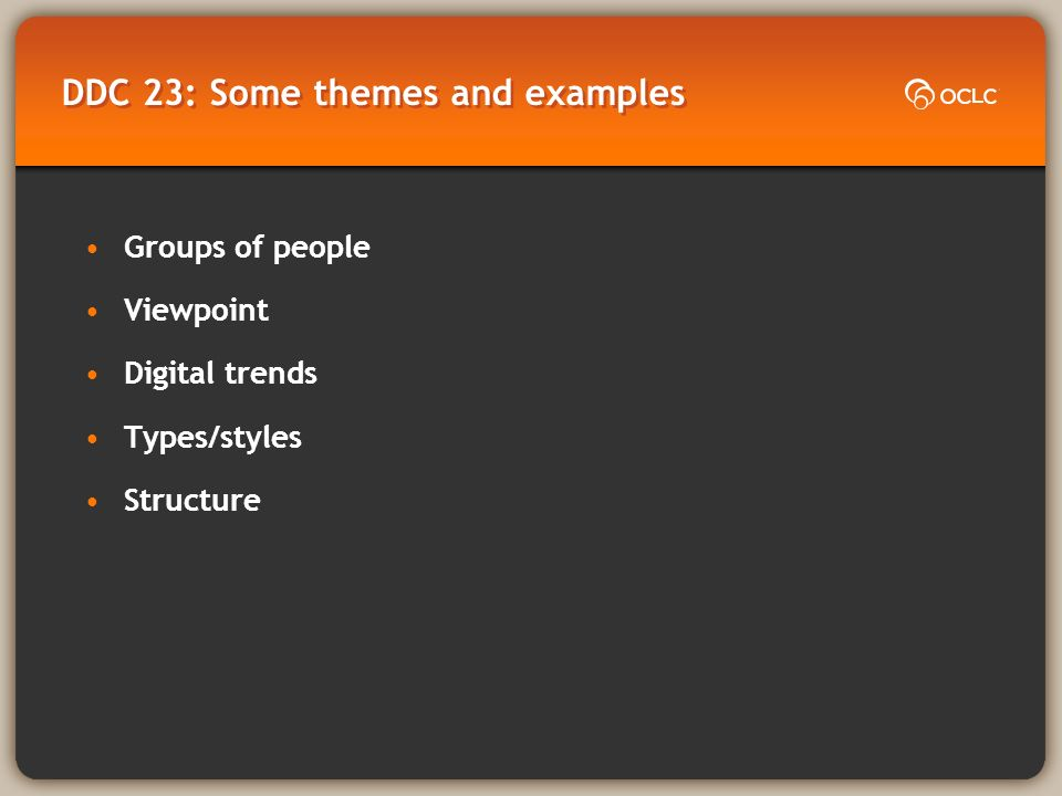 DDC 23: Some themes and examples Groups of people Viewpoint Digital trends Types/styles Structure