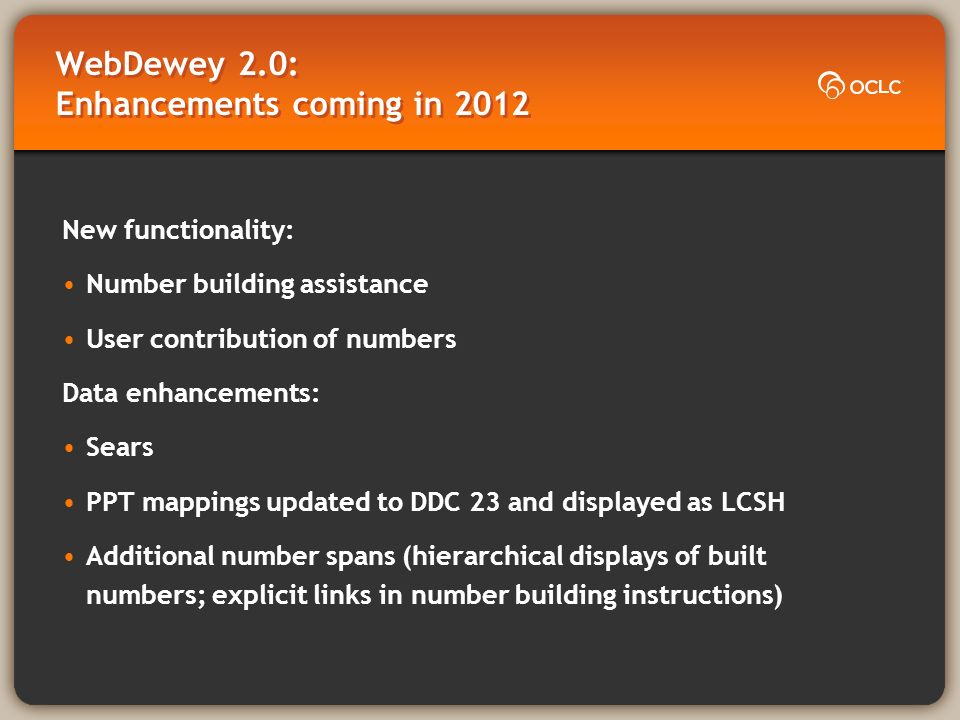 WebDewey 2.0: Enhancements coming in 2012 New functionality: Number building assistance User contribution of numbers Data enhancements: Sears PPT mappings updated to DDC 23 and displayed as LCSH Additional number spans (hierarchical displays of built numbers; explicit links in number building instructions)