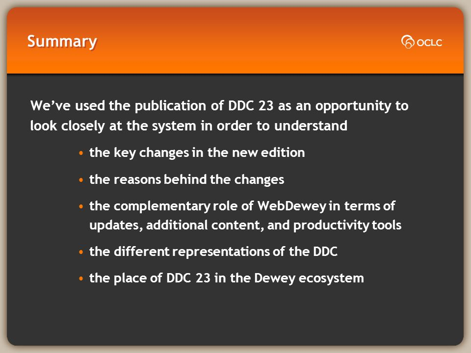 Summary Weve used the publication of DDC 23 as an opportunity to look closely at the system in order to understand the key changes in the new edition the reasons behind the changes the complementary role of WebDewey in terms of updates, additional content, and productivity tools the different representations of the DDC the place of DDC 23 in the Dewey ecosystem