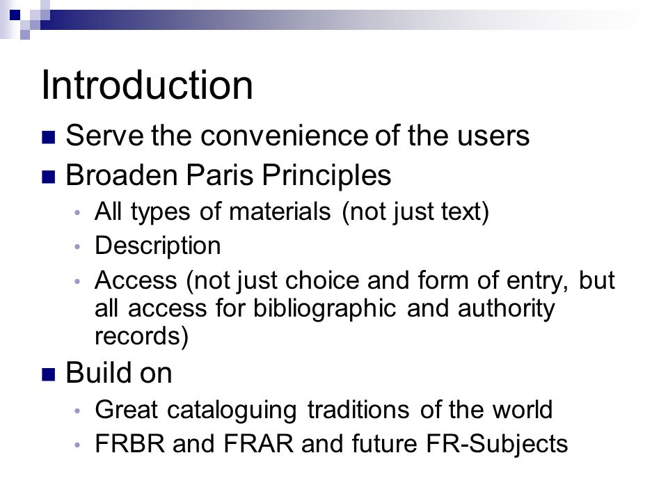 Introduction Serve the convenience of the users Broaden Paris Principles All types of materials (not just text) Description Access (not just choice and form of entry, but all access for bibliographic and authority records) Build on Great cataloguing traditions of the world FRBR and FRAR and future FR-Subjects