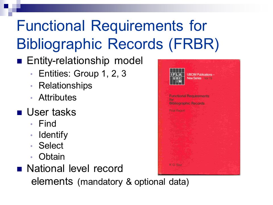 Functional Requirements for Bibliographic Records (FRBR) Entity-relationship model Entities: Group 1, 2, 3 Relationships Attributes User tasks Find Identify Select Obtain National level record elements (mandatory & optional data)