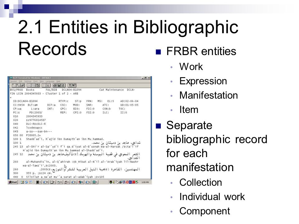 2.1 Entities in Bibliographic Records FRBR entities Work Expression Manifestation Item Separate bibliographic record for each manifestation Collection Individual work Component