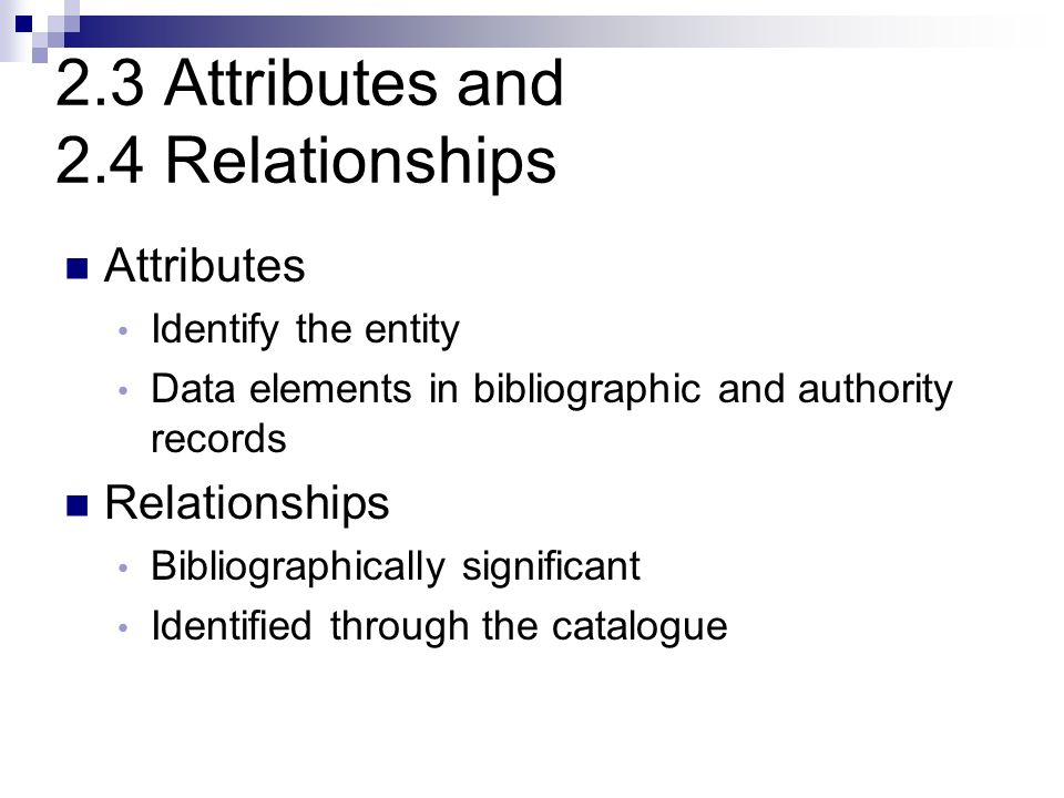 2.3 Attributes and 2.4 Relationships Attributes Identify the entity Data elements in bibliographic and authority records Relationships Bibliographically significant Identified through the catalogue