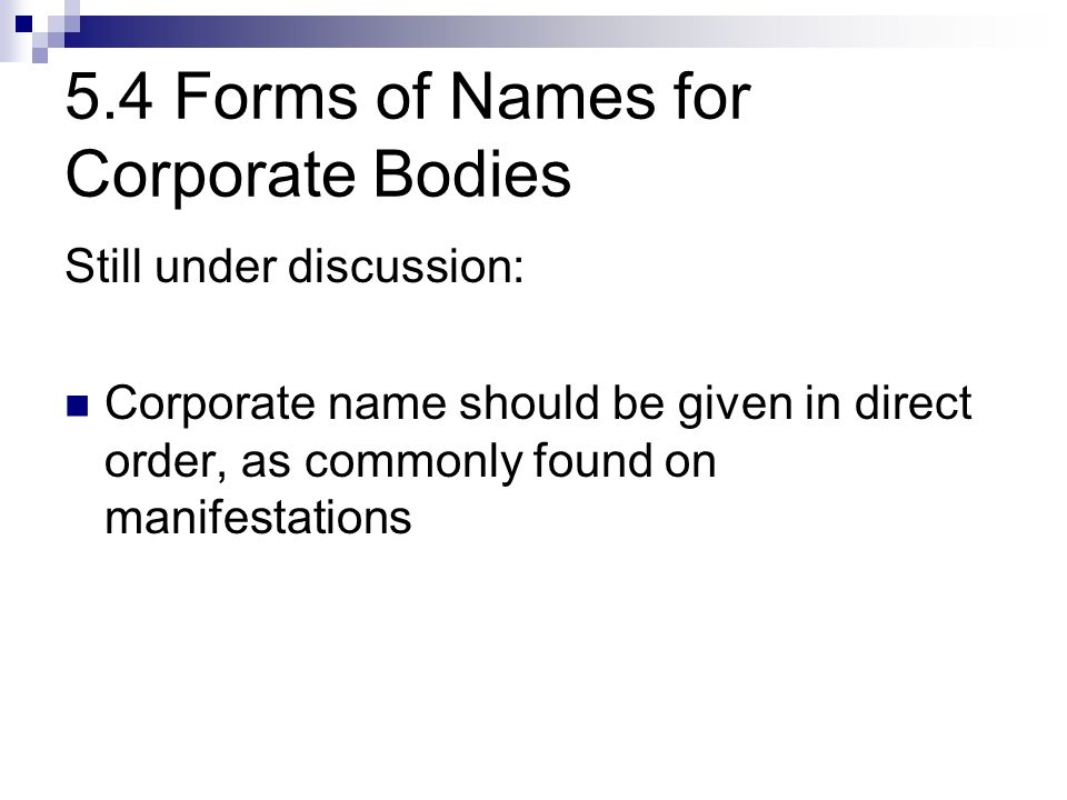 5.4 Forms of Names for Corporate Bodies Still under discussion: Corporate name should be given in direct order, as commonly found on manifestations