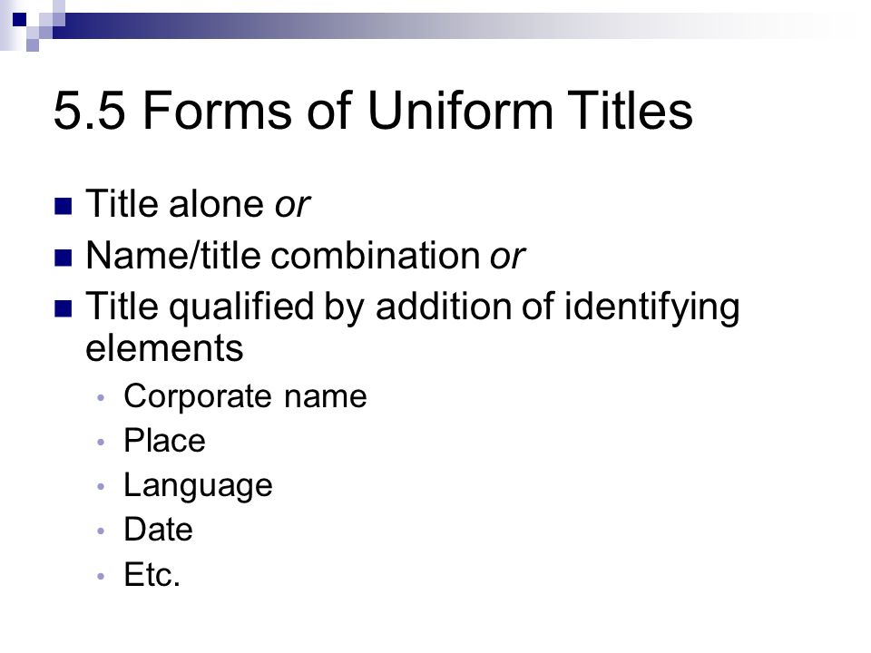 5.5 Forms of Uniform Titles Title alone or Name/title combination or Title qualified by addition of identifying elements Corporate name Place Language Date Etc.