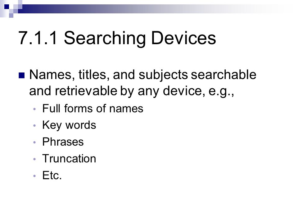 7.1.1 Searching Devices Names, titles, and subjects searchable and retrievable by any device, e.g., Full forms of names Key words Phrases Truncation Etc.
