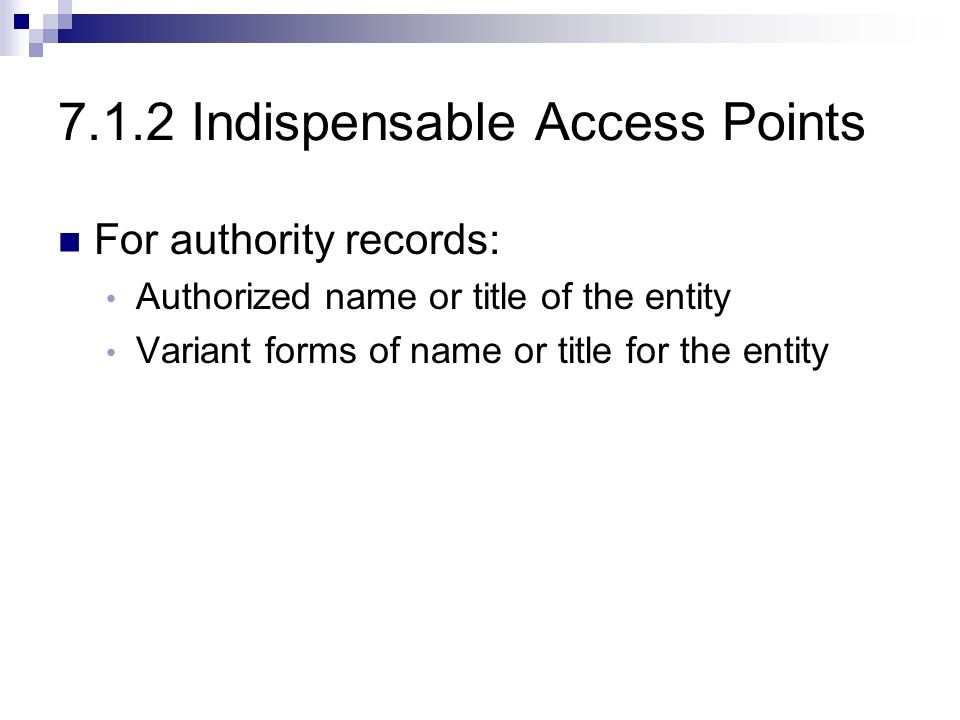 7.1.2 Indispensable Access Points For authority records: Authorized name or title of the entity Variant forms of name or title for the entity