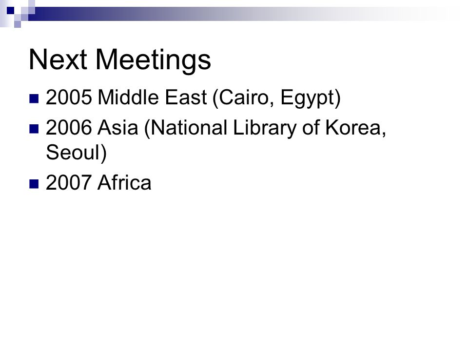 Next Meetings 2005 Middle East (Cairo, Egypt) 2006 Asia (National Library of Korea, Seoul) 2007 Africa