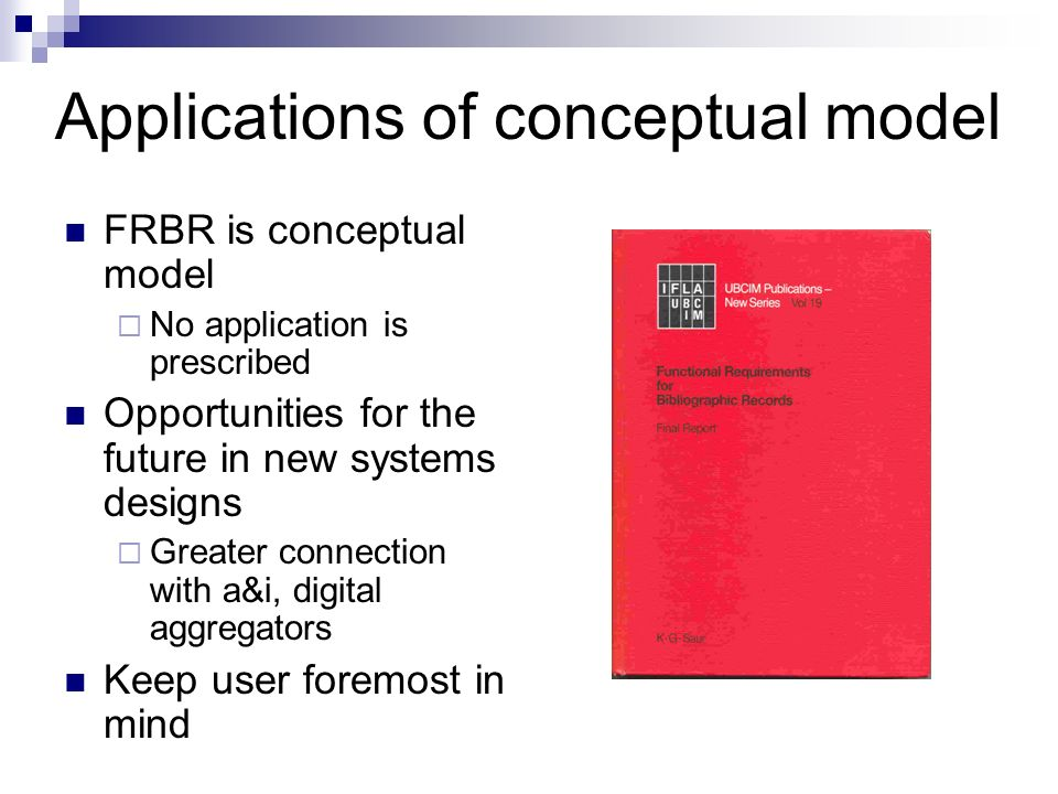 Applications of conceptual model FRBR is conceptual model No application is prescribed Opportunities for the future in new systems designs Greater connection with a&i, digital aggregators Keep user foremost in mind