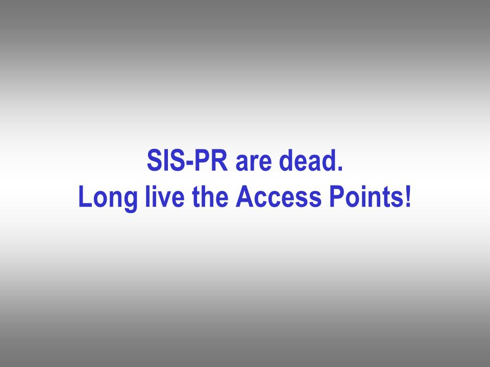 SIS-PR are dead. Long live the Access Points!