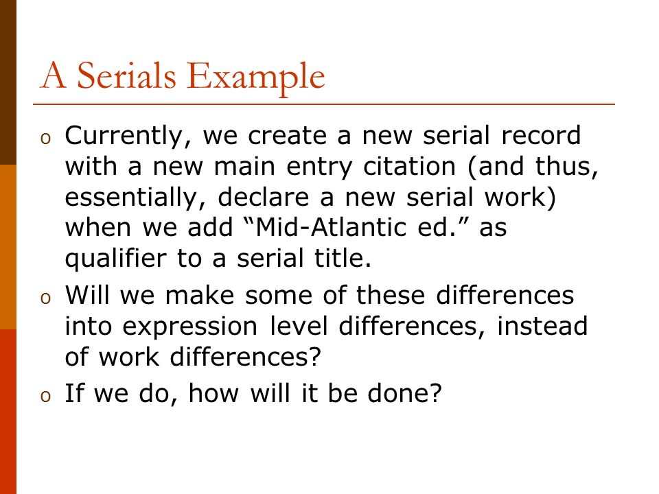 A Serials Example o Currently, we create a new serial record with a new main entry citation (and thus, essentially, declare a new serial work) when we add Mid-Atlantic ed.