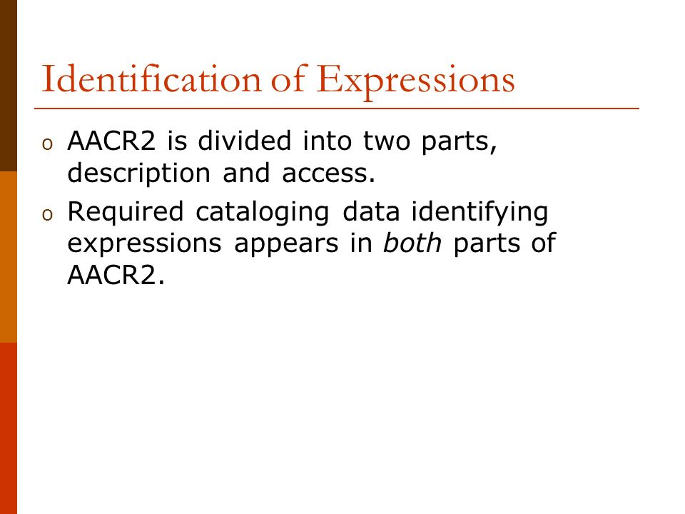 Identification of Expressions o AACR2 is divided into two parts, description and access.