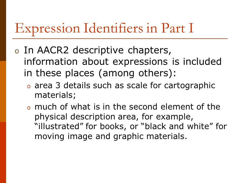 Expression Identifiers in Part I o In AACR2 descriptive chapters, information about expressions is included in these places (among others): o area 3 details such as scale for cartographic materials; o much of what is in the second element of the physical description area, for example, illustrated for books, or black and white for moving image and graphic materials.