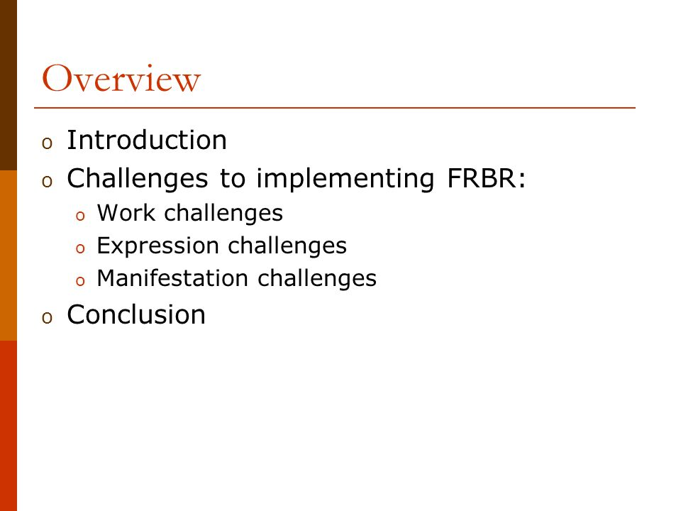 Overview o Introduction o Challenges to implementing FRBR: o Work challenges o Expression challenges o Manifestation challenges o Conclusion