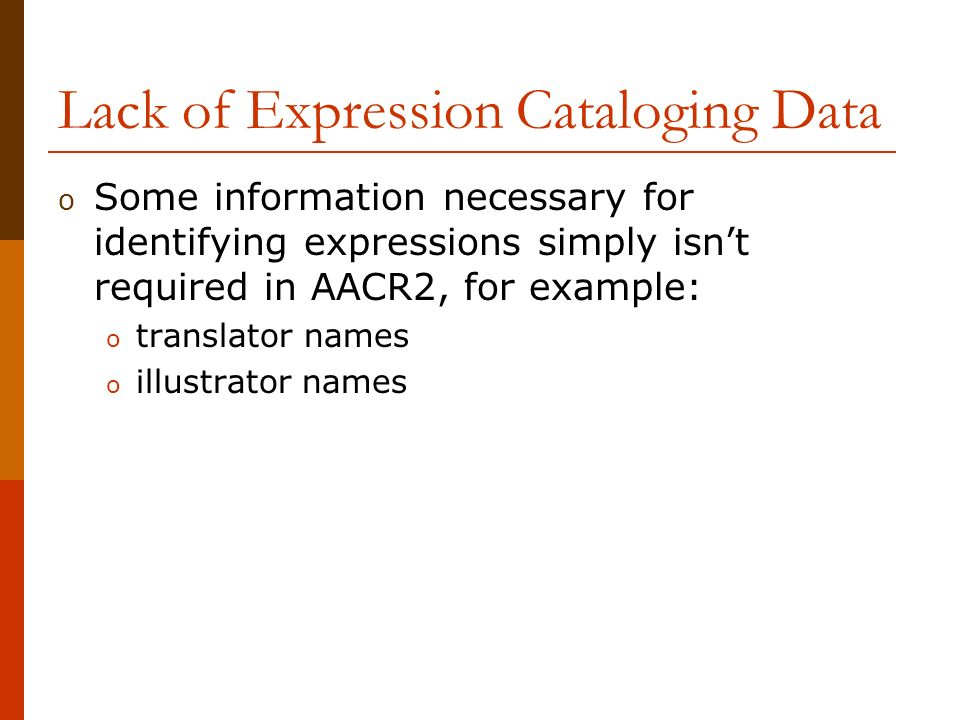 Lack of Expression Cataloging Data o Some information necessary for identifying expressions simply isnt required in AACR2, for example: o translator names o illustrator names