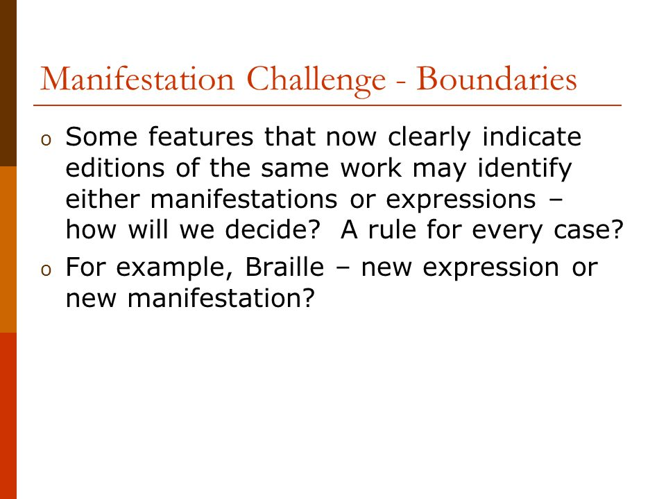 Manifestation Challenge - Boundaries o Some features that now clearly indicate editions of the same work may identify either manifestations or expressions – how will we decide.