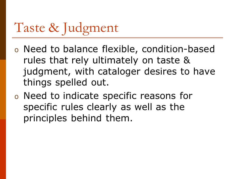 Taste & Judgment o Need to balance flexible, condition-based rules that rely ultimately on taste & judgment, with cataloger desires to have things spelled out.