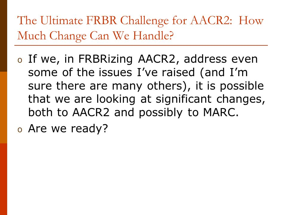 The Ultimate FRBR Challenge for AACR2: How Much Change Can We Handle.