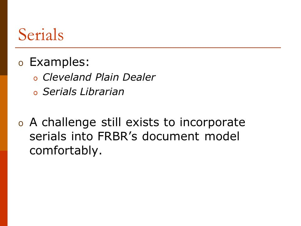 Serials o Examples: o Cleveland Plain Dealer o Serials Librarian o A challenge still exists to incorporate serials into FRBRs document model comfortably.