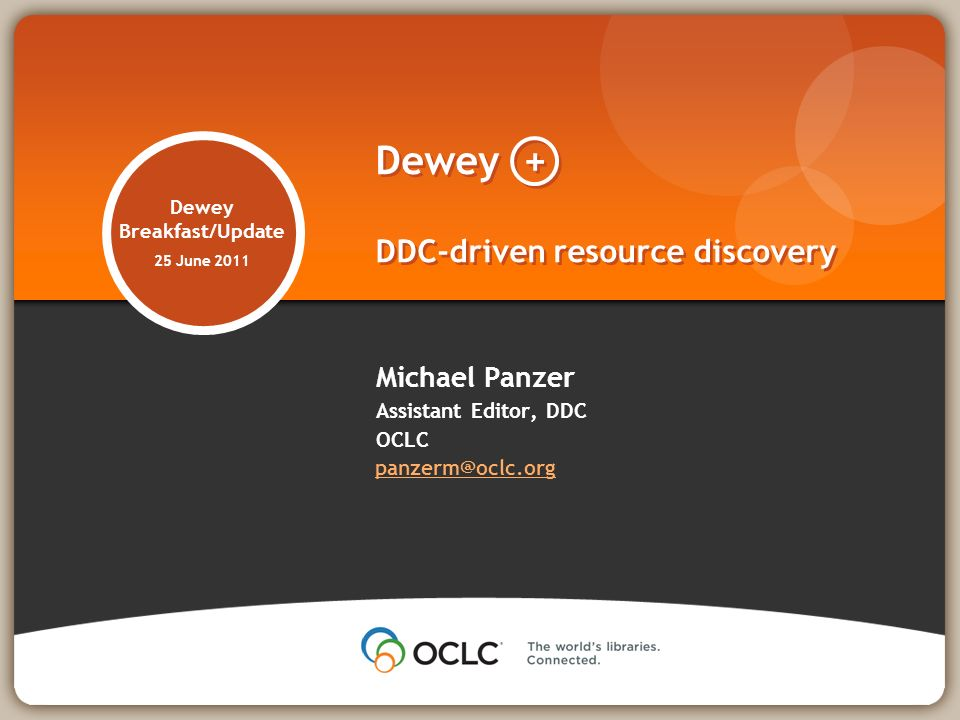 Dewey Breakfast/Update 25 June 2011 Michael Panzer Assistant Editor, DDC OCLC panzerm@oclc.org panzerm@oclc.org Dewey + DDC-driven resource discovery