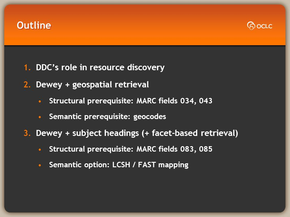 Outline 1.DDCs role in resource discovery 2.Dewey + geospatial retrieval Structural prerequisite: MARC fields 034, 043 Semantic prerequisite: geocodes 3.Dewey + subject headings (+ facet-based retrieval) Structural prerequisite: MARC fields 083, 085 Semantic option: LCSH / FAST mapping