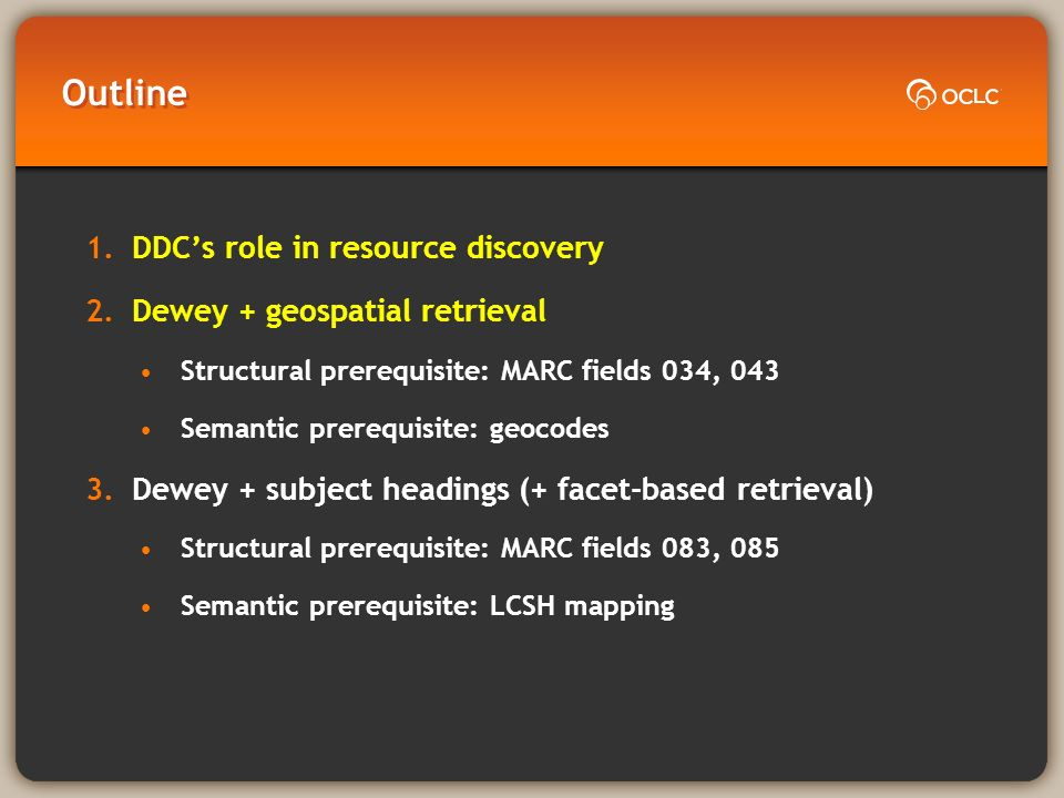Outline 1.DDCs role in resource discovery 2.Dewey + geospatial retrieval Structural prerequisite: MARC fields 034, 043 Semantic prerequisite: geocodes 3.Dewey + subject headings (+ facet-based retrieval) Structural prerequisite: MARC fields 083, 085 Semantic prerequisite: LCSH mapping