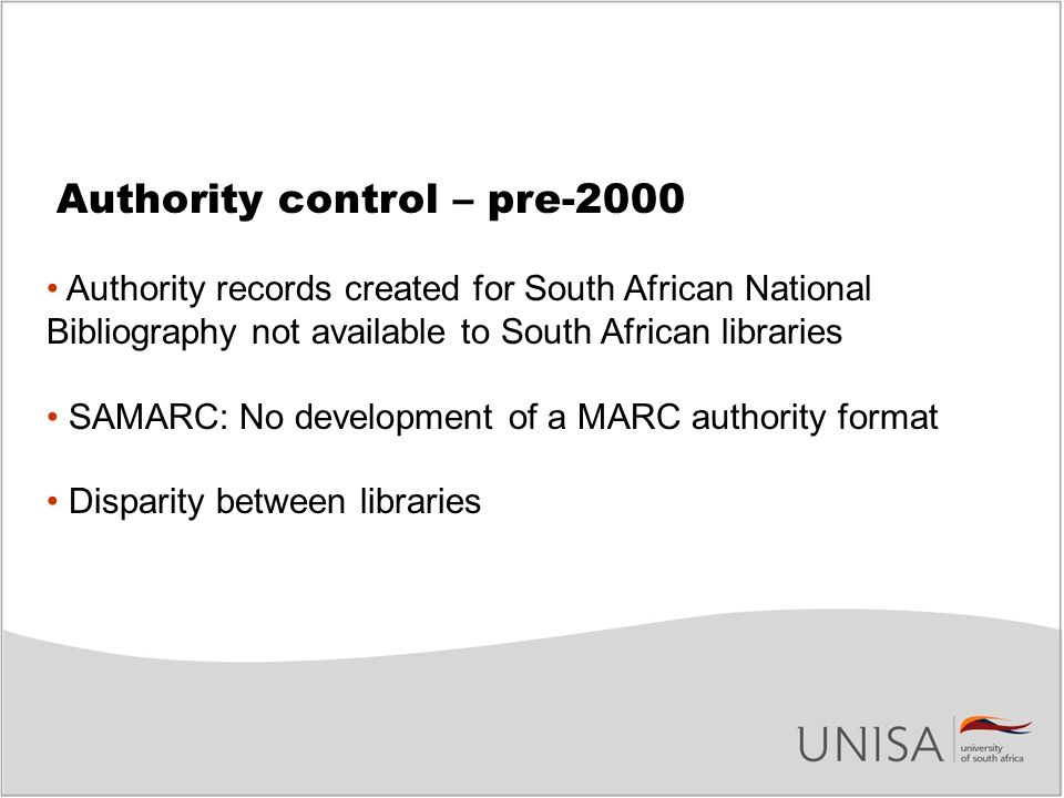 Authority control – pre-2000 Authority records created for South African National Bibliography not available to South African libraries SAMARC: No development of a MARC authority format Disparity between libraries