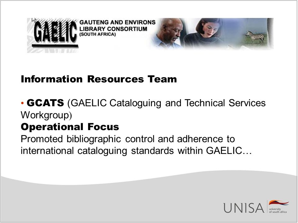 Information Resources Team GCATS (GAELIC Cataloguing and Technical Services Workgroup ) Operational Focus Promoted bibliographic control and adherence to international cataloguing standards within GAELIC…