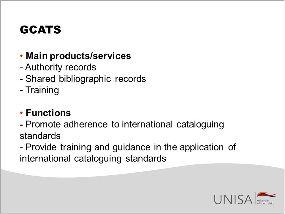 GCATS Main products/services - Authority records - Shared bibliographic records - Training Functions - Promote adherence to international cataloguing standards - Provide training and guidance in the application of international cataloguing standards