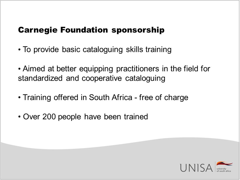Carnegie Foundation sponsorship To provide basic cataloguing skills training Aimed at better equipping practitioners in the field for standardized and cooperative cataloguing Training offered in South Africa - free of charge Over 200 people have been trained