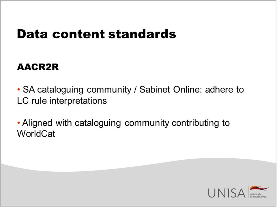 Data content standards AACR2R SA cataloguing community / Sabinet Online: adhere to LC rule interpretations Aligned with cataloguing community contributing to WorldCat
