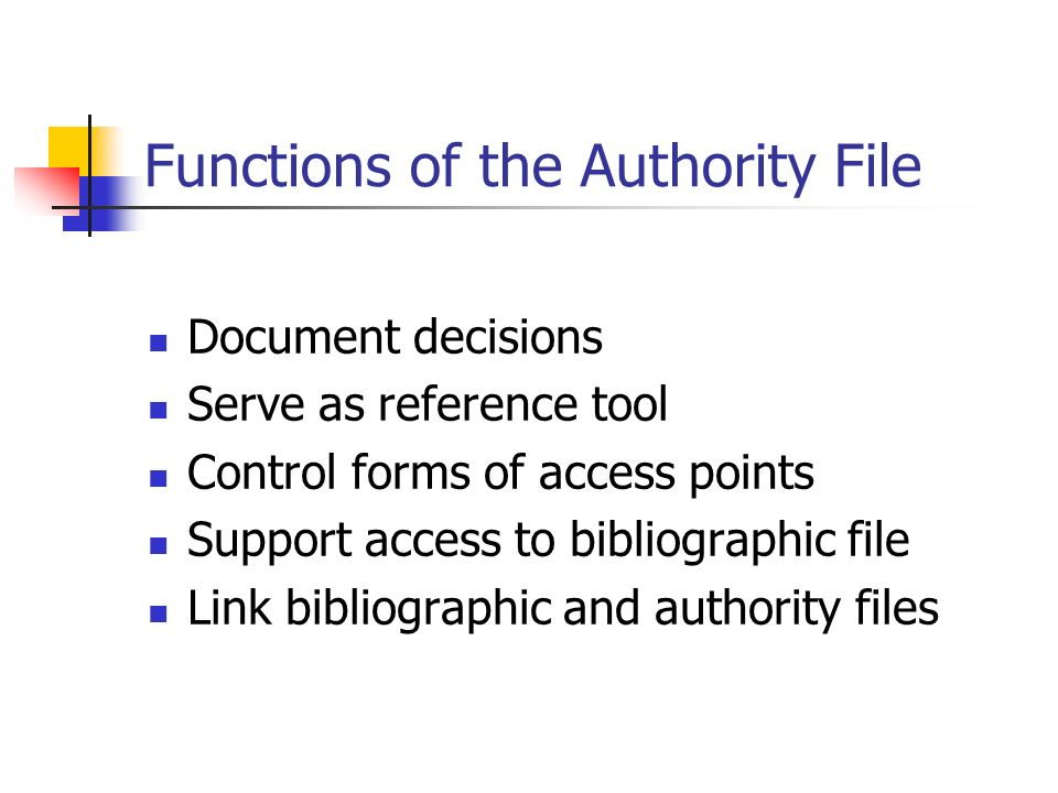 Functions of the Authority File Document decisions Serve as reference tool Control forms of access points Support access to bibliographic file Link bibliographic and authority files