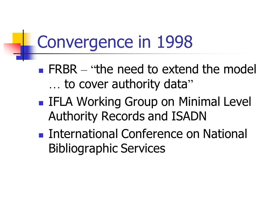 Convergence in 1998 FRBR – the need to extend the model … to cover authority data IFLA Working Group on Minimal Level Authority Records and ISADN International Conference on National Bibliographic Services