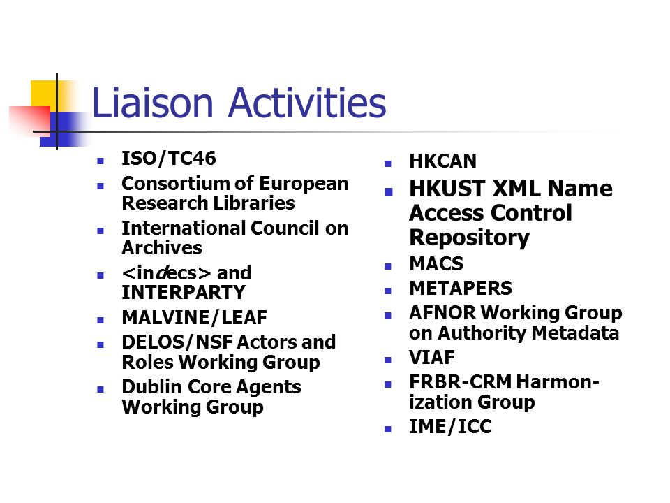Liaison Activities ISO/TC46 Consortium of European Research Libraries International Council on Archives and INTERPARTY MALVINE/LEAF DELOS/NSF Actors and Roles Working Group Dublin Core Agents Working Group HKCAN HKUST XML Name Access Control Repository MACS METAPERS AFNOR Working Group on Authority Metadata VIAF FRBR-CRM Harmon- ization Group IME/ICC