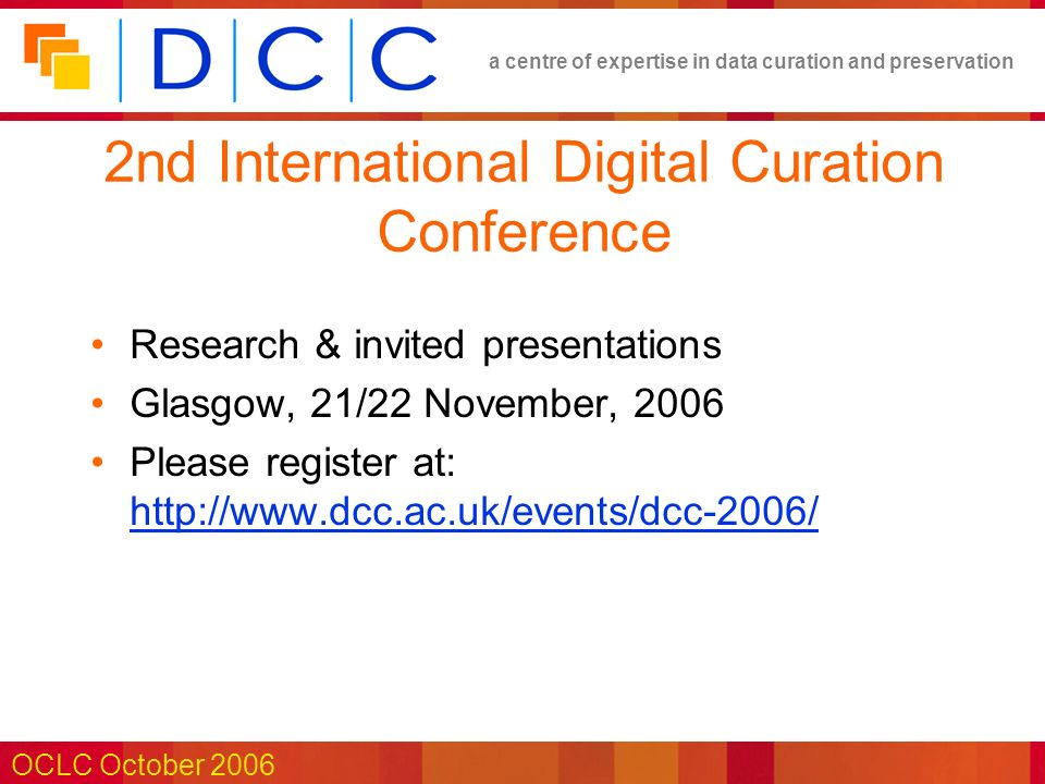 a centre of expertise in data curation and preservation OCLC October 2006 2nd International Digital Curation Conference Research & invited presentations Glasgow, 21/22 November, 2006 Please register at: http://www.dcc.ac.uk/events/dcc-2006/