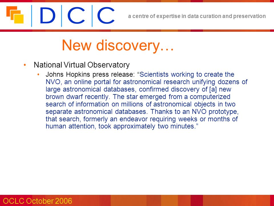 a centre of expertise in data curation and preservation OCLC October 2006 New discovery… National Virtual Observatory Johns Hopkins press release: Scientists working to create the NVO, an online portal for astronomical research unifying dozens of large astronomical databases, confirmed discovery of [a] new brown dwarf recently.