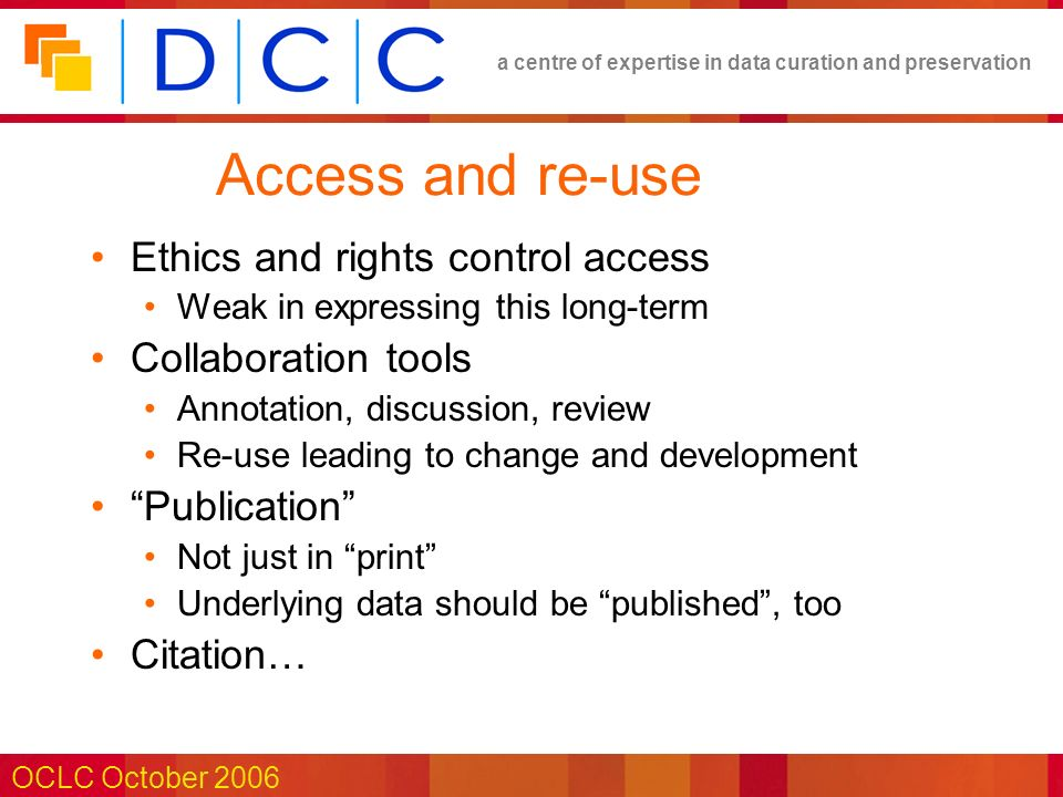 a centre of expertise in data curation and preservation OCLC October 2006 Access and re-use Ethics and rights control access Weak in expressing this long-term Collaboration tools Annotation, discussion, review Re-use leading to change and development Publication Not just in print Underlying data should be published, too Citation…