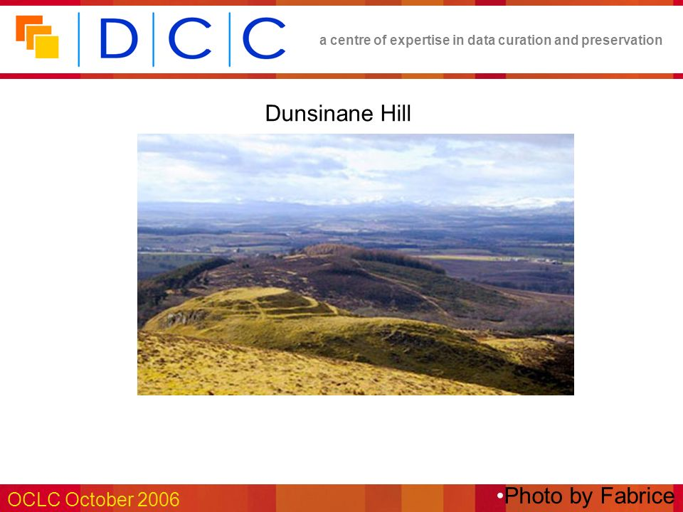a centre of expertise in data curation and preservation OCLC October 2006 Dunsinane Hill Photo by Fabrice