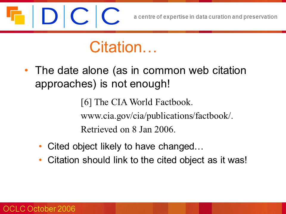 a centre of expertise in data curation and preservation OCLC October 2006 Citation… The date alone (as in common web citation approaches) is not enough.