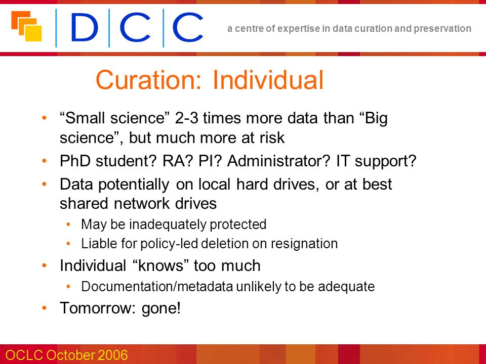 a centre of expertise in data curation and preservation OCLC October 2006 Curation: Individual Small science 2-3 times more data than Big science, but much more at risk PhD student.
