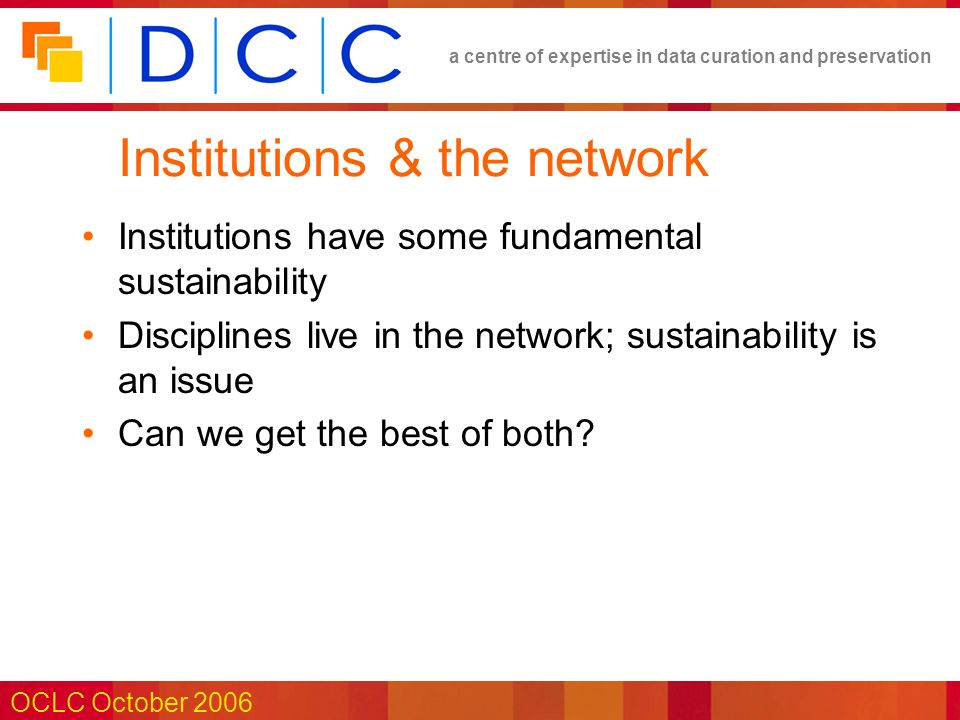 a centre of expertise in data curation and preservation OCLC October 2006 Institutions & the network Institutions have some fundamental sustainability Disciplines live in the network; sustainability is an issue Can we get the best of both