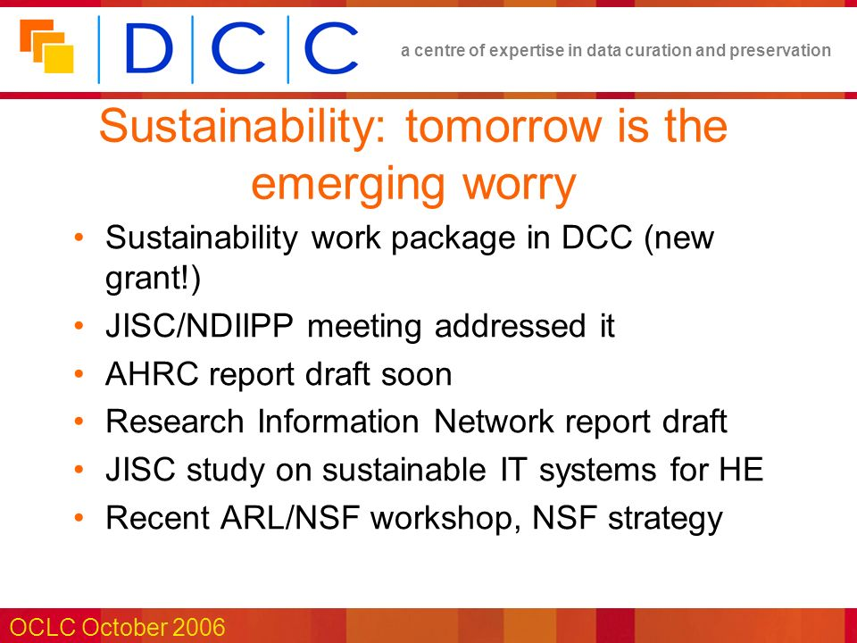 a centre of expertise in data curation and preservation OCLC October 2006 Sustainability: tomorrow is the emerging worry Sustainability work package in DCC (new grant!) JISC/NDIIPP meeting addressed it AHRC report draft soon Research Information Network report draft JISC study on sustainable IT systems for HE Recent ARL/NSF workshop, NSF strategy